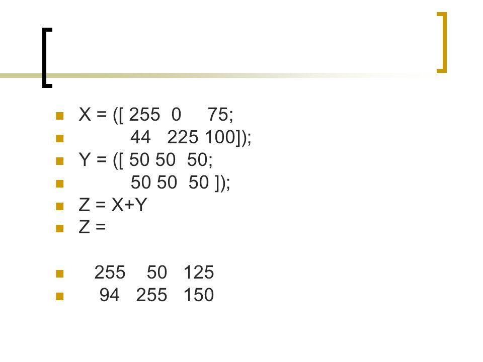 X = ([ 255 0 75; 44 225 100]); Y = ([ 50 50 50; 50 50 50 ]); Z = X+Y. Z = 255 50 125.